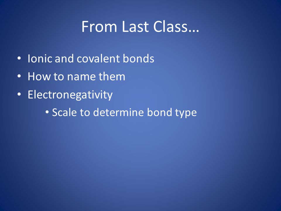 From Last Class… Ionic and covalent bonds How to name them Electronegativity Scale to determine bond type