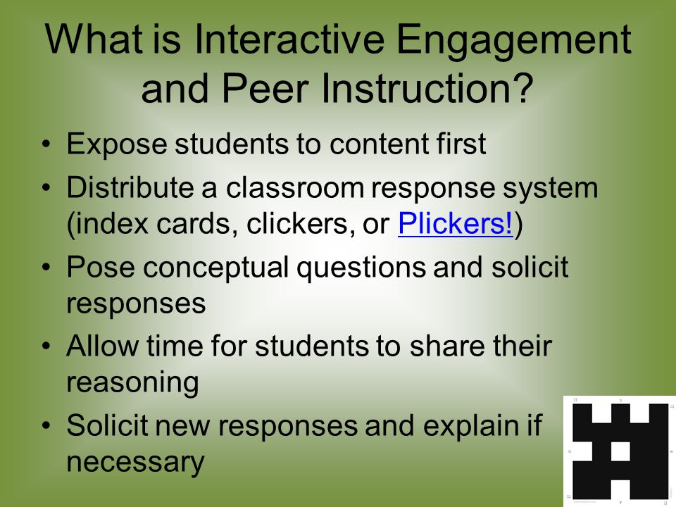 Interactive Engagement and Peer Instruction Rationale Students learn better when interacting with the material and their peers Students can memorize content without knowing underlying concepts Understanding requires knowing the concepts Teachers can learn more about what their students know and don't know Allows on-the-fly differential instruction