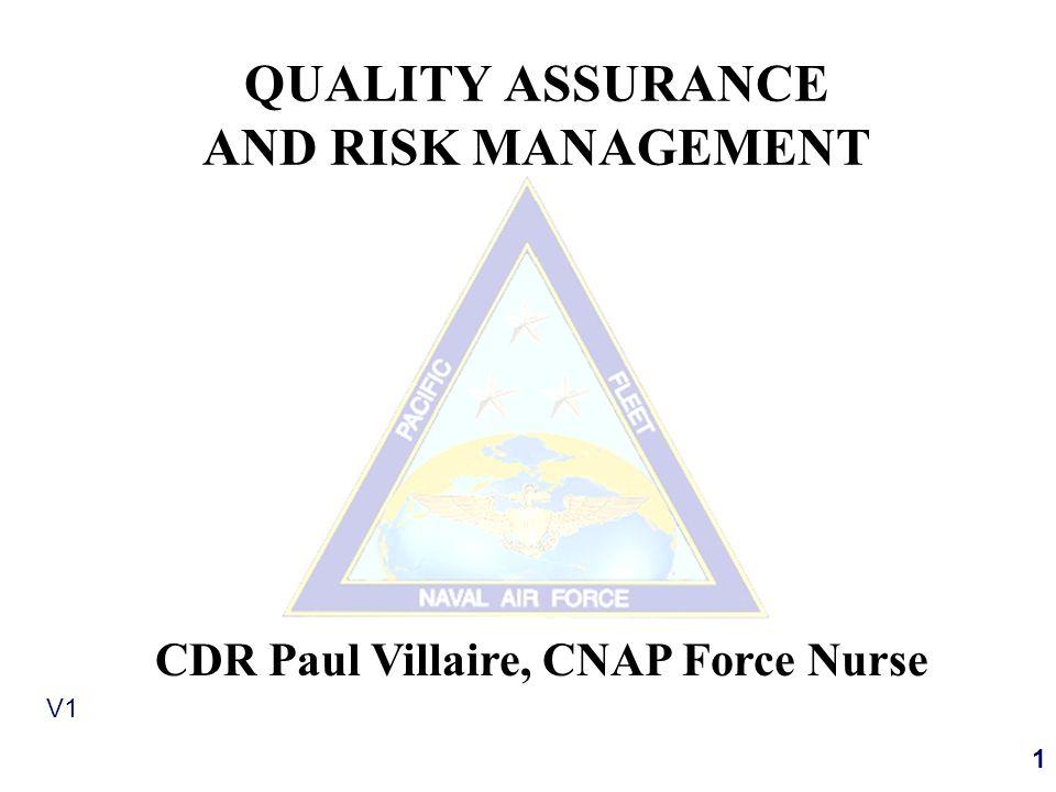 1 V1 QUALITY ASSURANCE AND RISK MANAGEMENT CDR Paul Villaire, CNAP Force Nurse