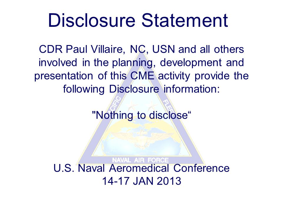 CDR Paul Villaire, NC, USN and all others involved in the planning, development and presentation of this CME activity provide the following Disclosure information: Nothing to disclose U.S.