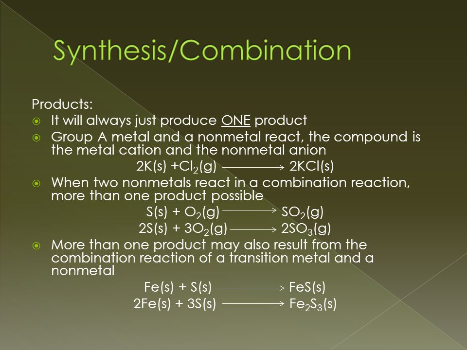 Products:  It will always just produce ONE product  Group A metal and a nonmetal react, the compound is the metal cation and the nonmetal anion 2K(s) +Cl 2 (g) 2KCl(s)  When two nonmetals react in a combination reaction, more than one product possible S(s) + O 2 (g) SO 2 (g) 2S(s) + 3O 2 (g) 2SO 3 (g)  More than one product may also result from the combination reaction of a transition metal and a nonmetal Fe(s) + S(s) FeS(s) 2Fe(s) + 3S(s) Fe 2 S 3 (s)