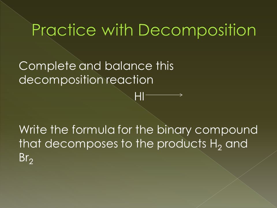 Complete and balance this decomposition reaction HI Write the formula for the binary compound that decomposes to the products H 2 and Br 2