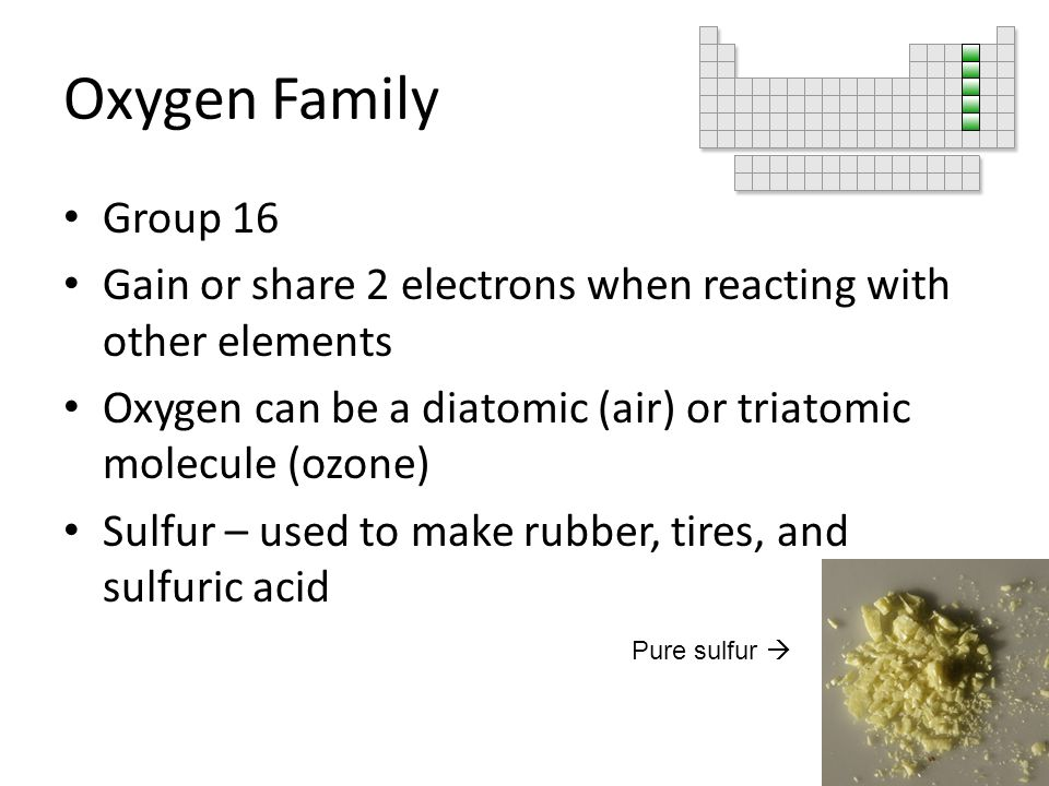Oxygen Family Group 16 Gain or share 2 electrons when reacting with other elements Oxygen can be a diatomic (air) or triatomic molecule (ozone) Sulfur