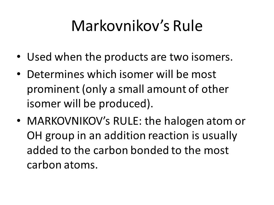 Markovnikov's Rule Used when the products are two isomers. Determines which isomer will be most prominent (only a small amount of other isomer will be