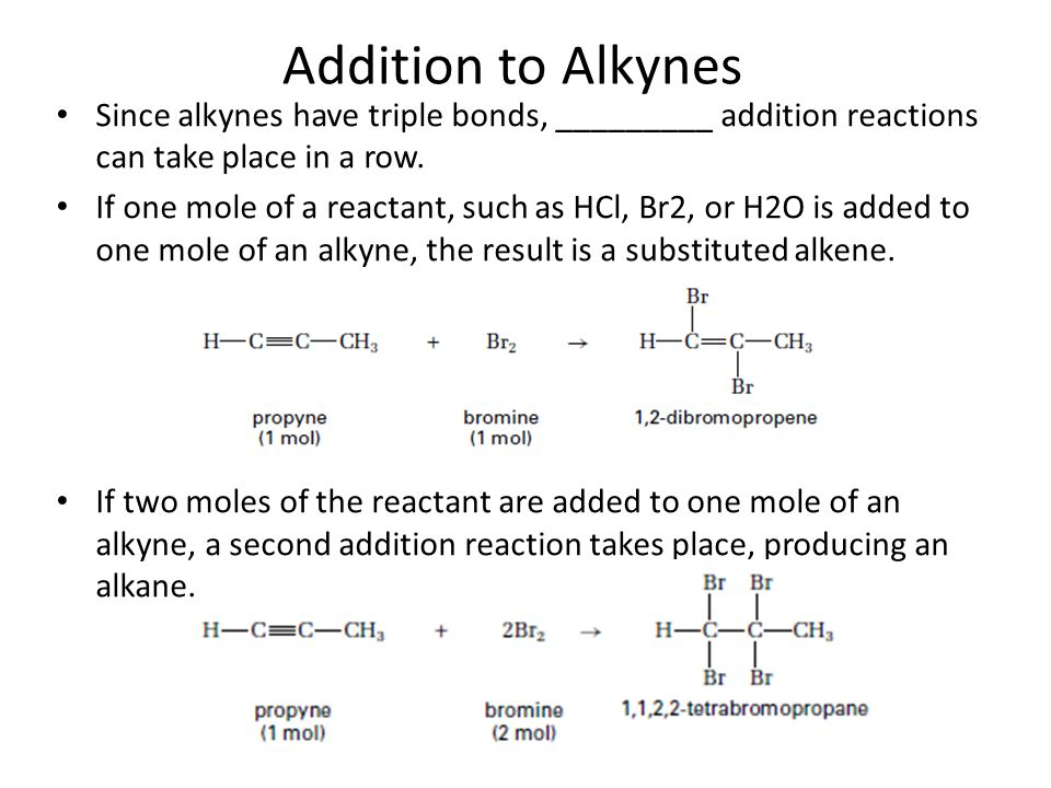 Addition to Alkynes Since alkynes have triple bonds, _________ addition reactions can take place in a row. If one mole of a reactant, such as HCl, Br2