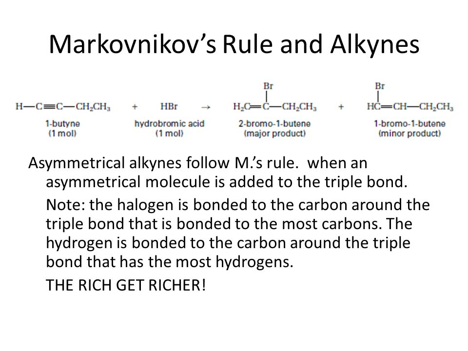 Markovnikov's Rule and Alkynes Asymmetrical alkynes follow M.'s rule. when an asymmetrical molecule is added to the triple bond. Note: the halogen is