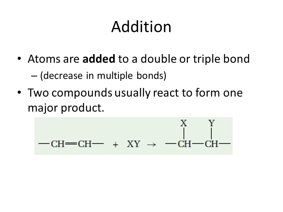 Addition Atoms are added to a double or triple bond – (decrease in multiple bonds) Two compounds usually react to form one major product.
