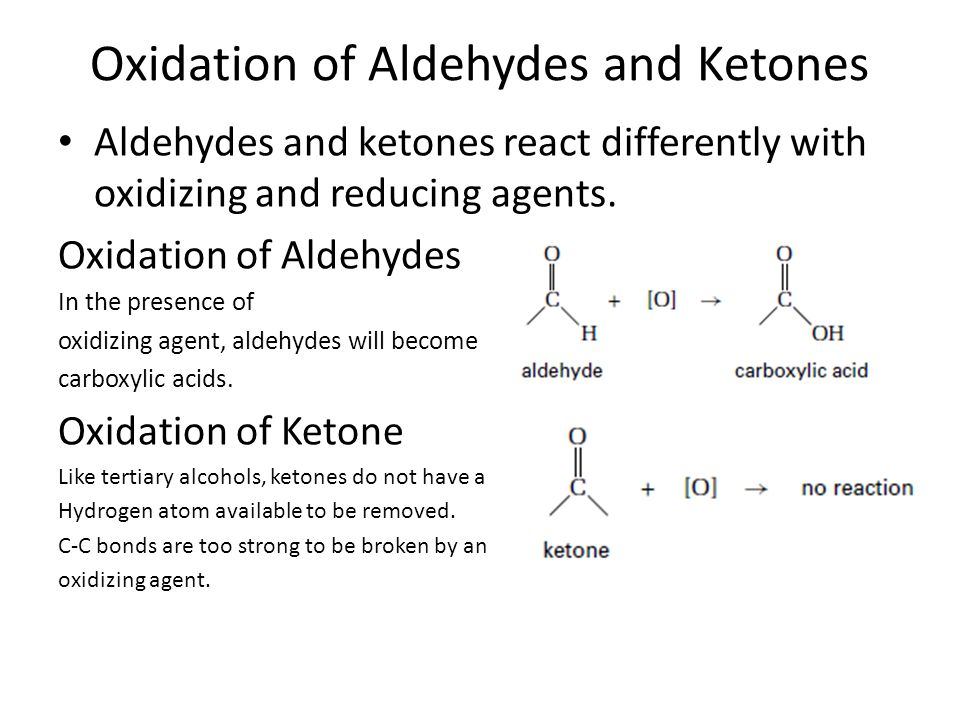 Oxidation of Aldehydes and Ketones Aldehydes and ketones react differently with oxidizing and reducing agents. Oxidation of Aldehydes In the presence