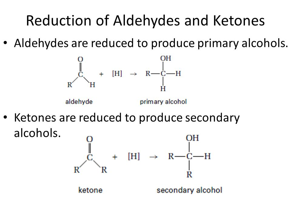 Reduction of Aldehydes and Ketones Aldehydes are reduced to produce primary alcohols. Ketones are reduced to produce secondary alcohols.