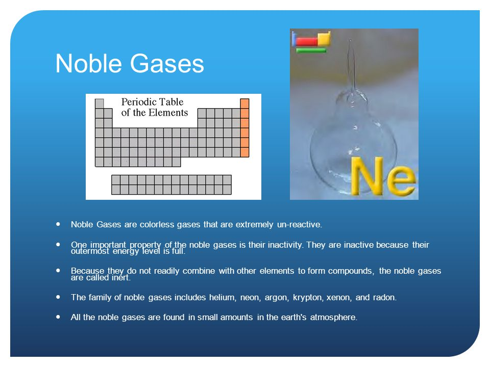 Noble Gases Noble Gases are colorless gases that are extremely un-reactive. One important property of the noble gases is their inactivity. They are in