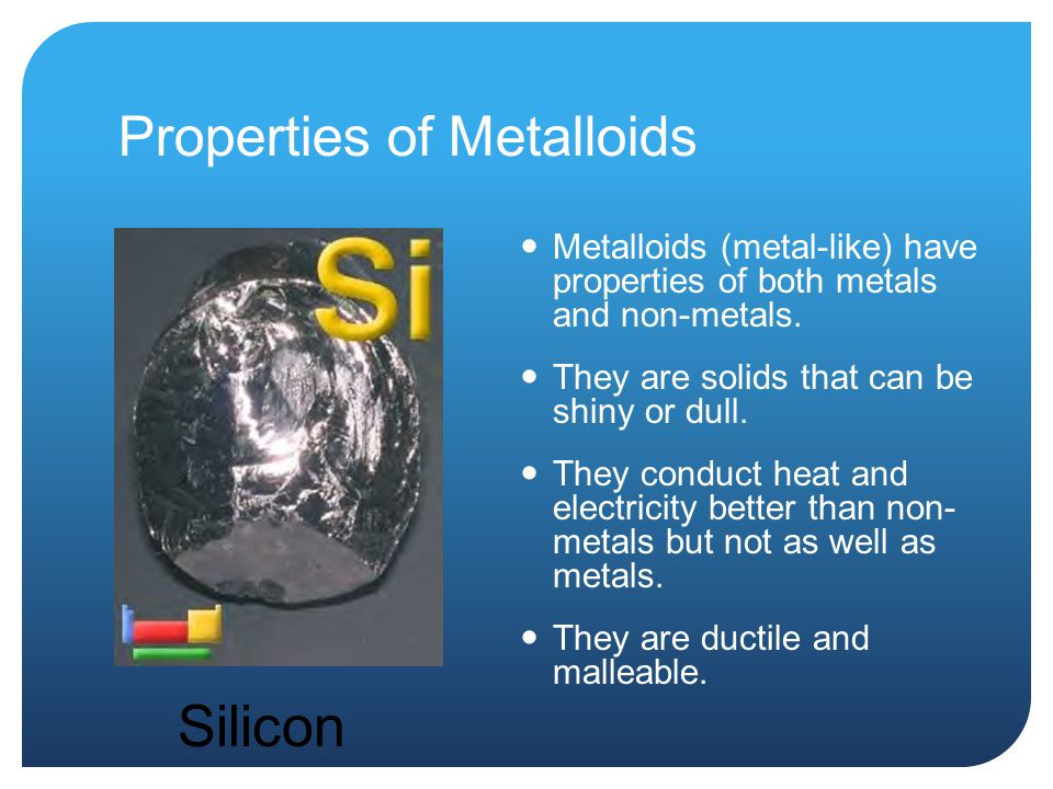 Properties of Metalloids Metalloids (metal-like) have properties of both metals and non-metals.
