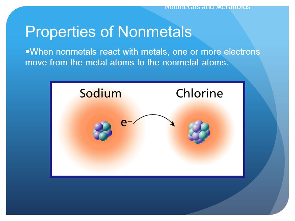 Properties of Nonmetals When nonmetals react with metals, one or more electrons move from the metal atoms to the nonmetal atoms. - Nonmetals and Metal