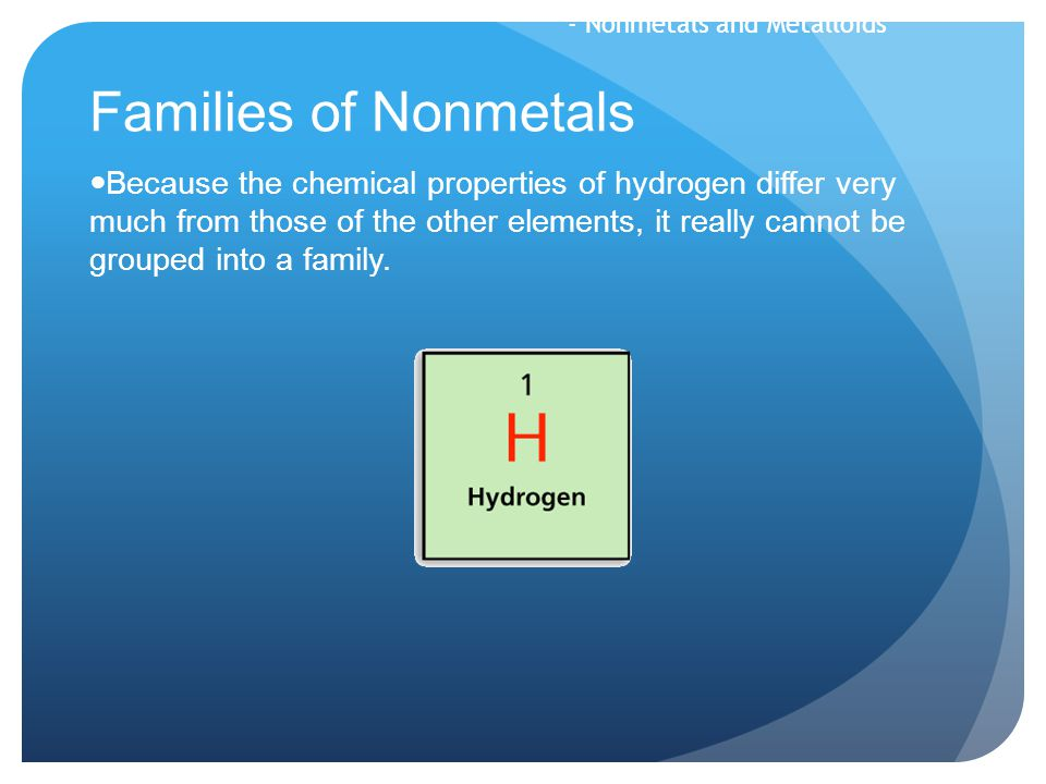 Families of Nonmetals Because the chemical properties of hydrogen differ very much from those of the other elements, it really cannot be grouped into a family.