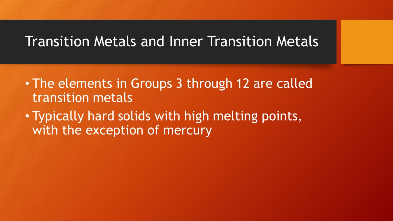Transition Metals and Inner Transition Metals The elements in Groups 3 through 12 are called transition metals Typically hard solids with high melting points, with the exception of mercury