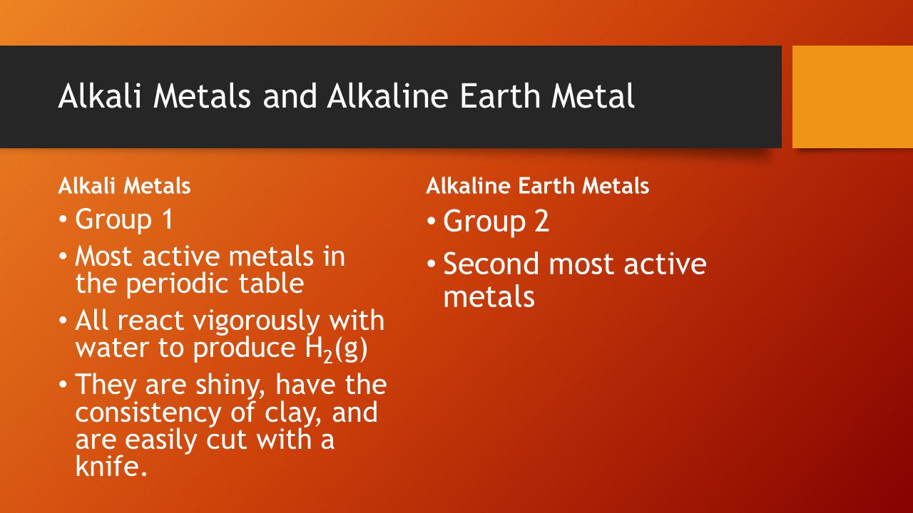 Alkali Metals and Alkaline Earth Metal Alkali Metals Group 1 Most active metals in the periodic table All react vigorously with water to produce H 2 (g) They are shiny, have the consistency of clay, and are easily cut with a knife.