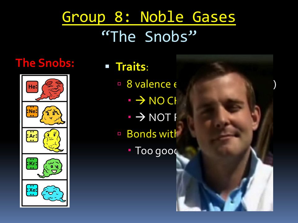 Group 8: Noble Gases The Snobs  Traits :  8 valence electrons (Octet Rule)   NO CHARGE (no drama)   NOT REACTIVE  Bonds with NO ONE  Too good for anyone else.