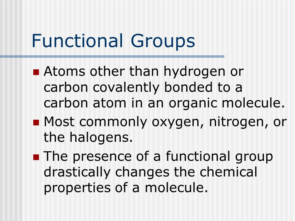 Functional Groups Atoms other than hydrogen or carbon covalently bonded to a carbon atom in an organic molecule.