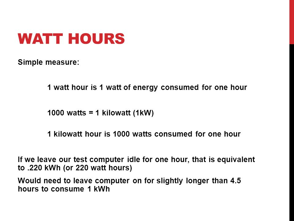 WATT HOURS Simple measure: 1 watt hour is 1 watt of energy consumed for one hour 1000 watts = 1 kilowatt (1kW) 1 kilowatt hour is 1000 watts consumed for one hour If we leave our test computer idle for one hour, that is equivalent to.220 kWh (or 220 watt hours) Would need to leave computer on for slightly longer than 4.5 hours to consume 1 kWh