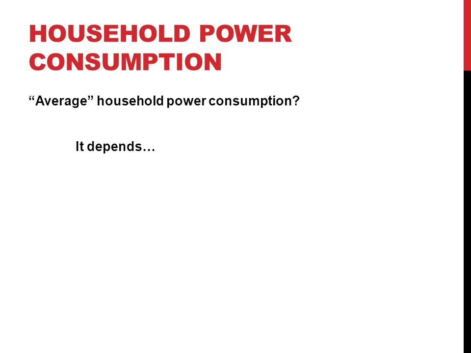 HOUSEHOLD POWER CONSUMPTION Average household power consumption It depends…