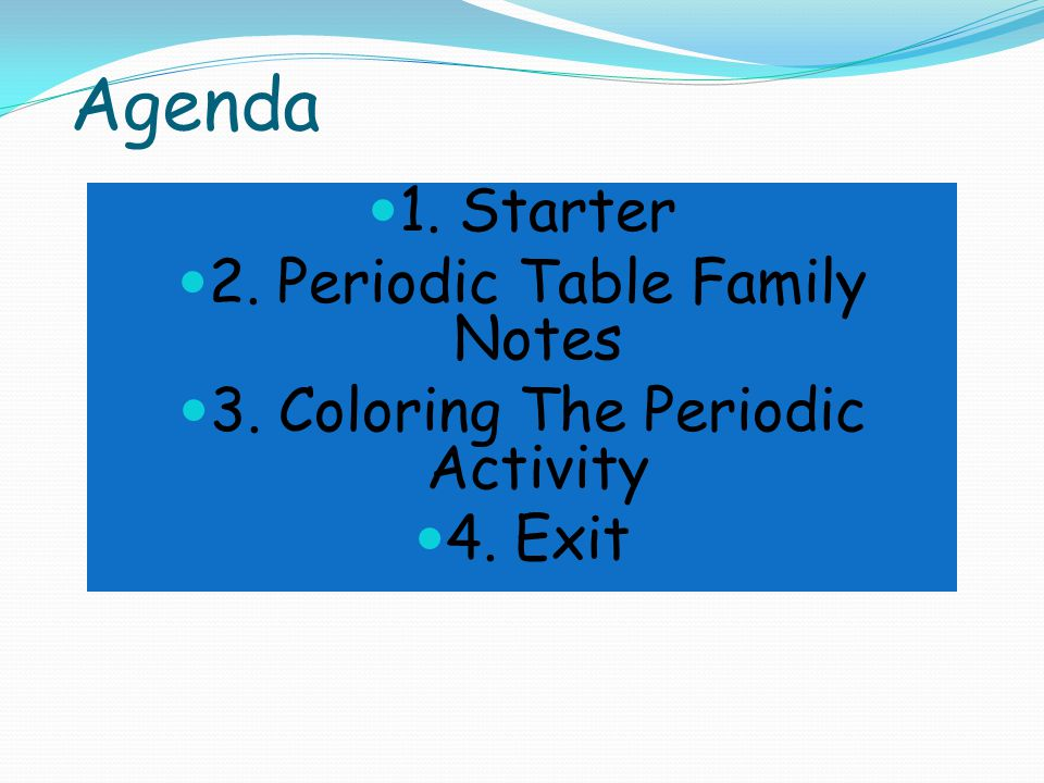 Agenda 1. Starter 2. Periodic Table Family Notes 3. Coloring The Periodic Activity 4. Exit