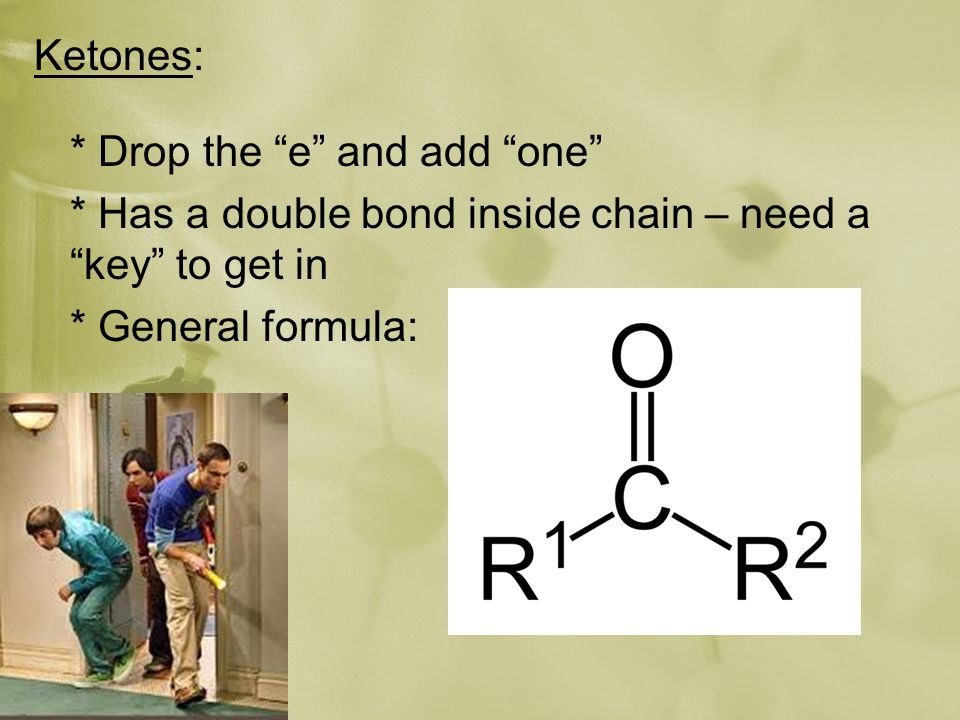 Ketones: * Drop the e and add one * Has a double bond inside chain – need a key to get in * General formula: