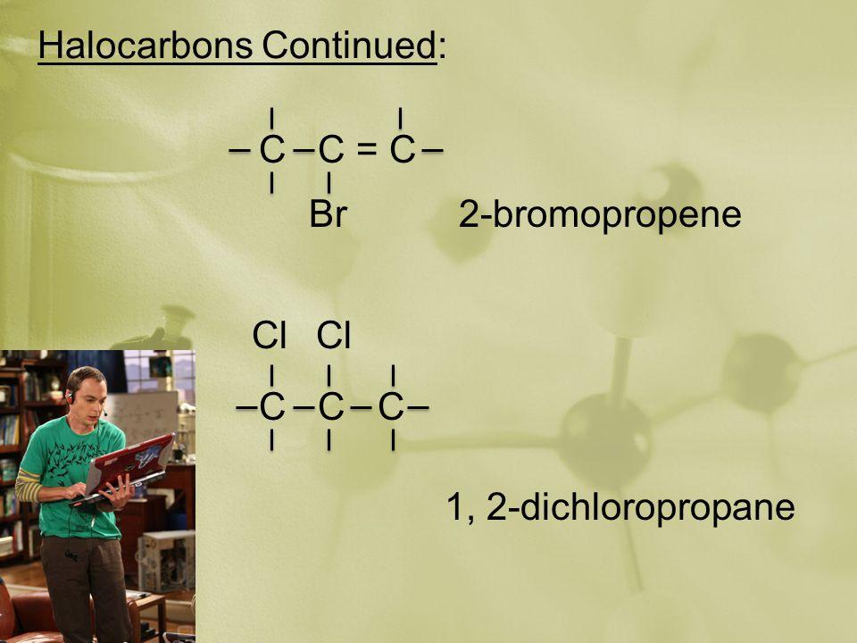 Halocarbons Continued: C C = C Br2-bromopropene C C C Cl 1, 2-dichloropropane
