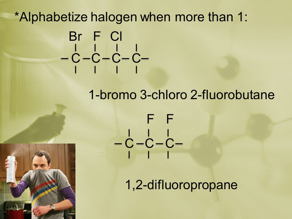 *Alphabetize halogen when more than 1: 1-bromo 3-chloro 2-fluorobutane 1,2-difluoropropane C C BrFCl C C C FF