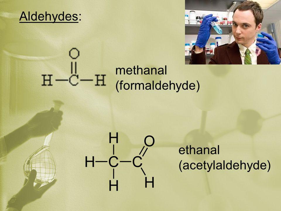 Aldehydes: methanal (formaldehyde) ethanal (acetylaldehyde)