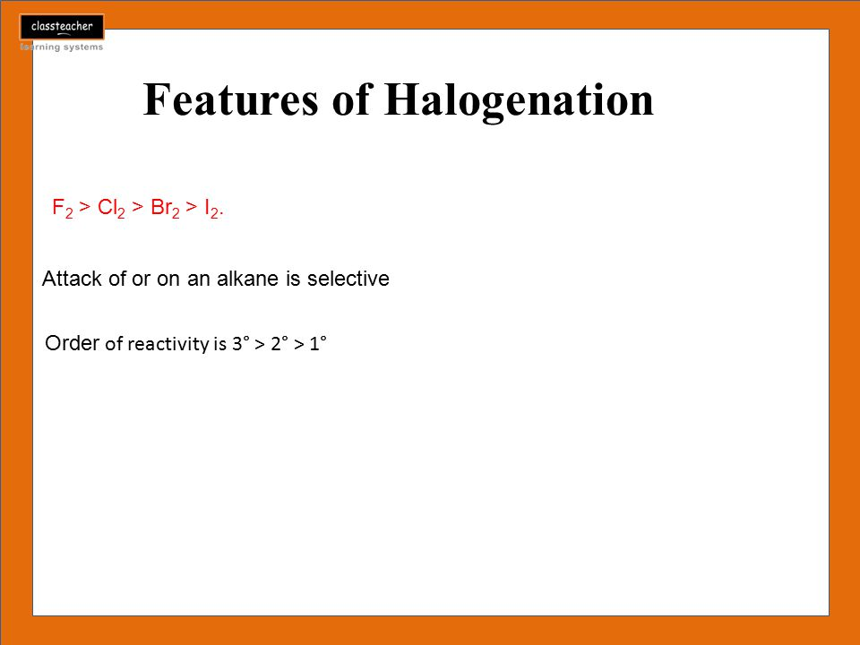 Features of Halogenation F 2 > Cl 2 > Br 2 > I 2.