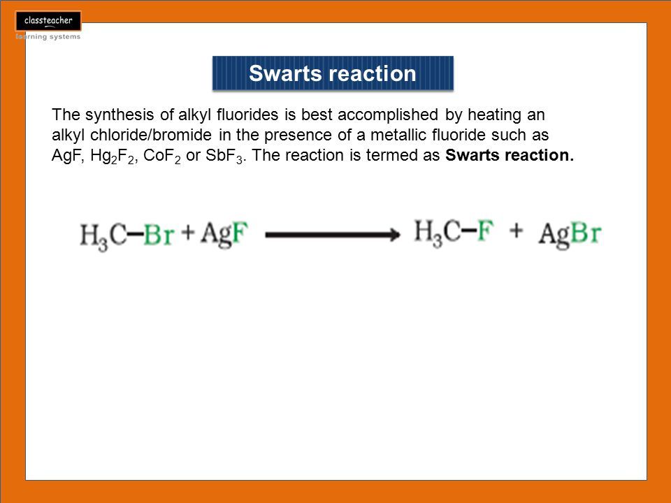Swarts reaction The synthesis of alkyl fluorides is best accomplished by heating an alkyl chloride/bromide in the presence of a metallic fluoride such as AgF, Hg 2 F 2, CoF 2 or SbF 3.