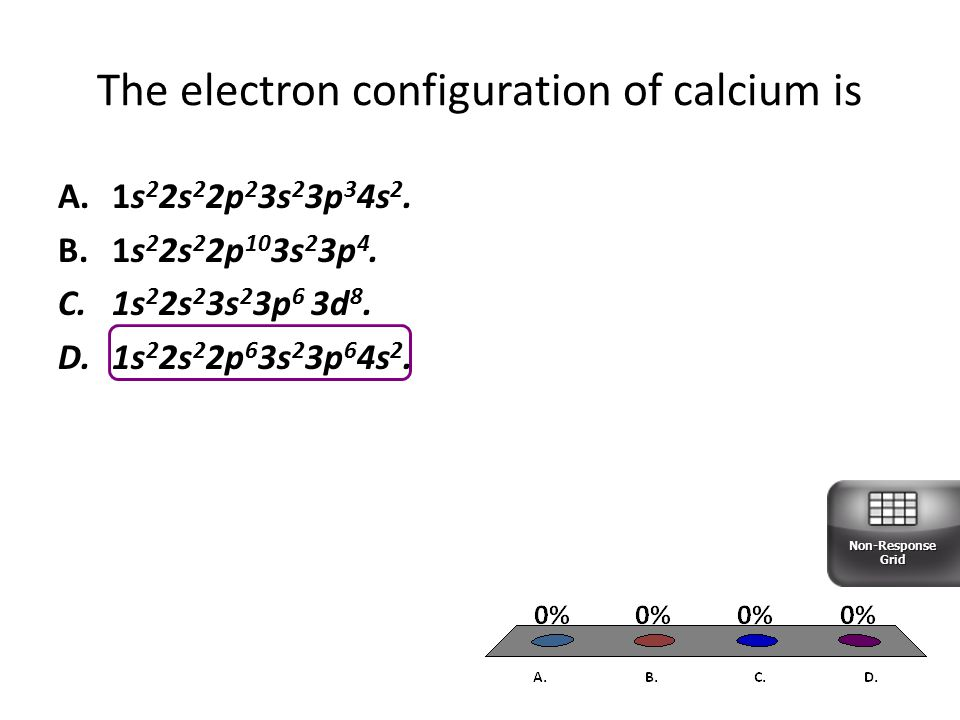 The electron configuration of calcium is A.1s 2 2s 2 2p 2 3s 2 3p 3 4s 2.