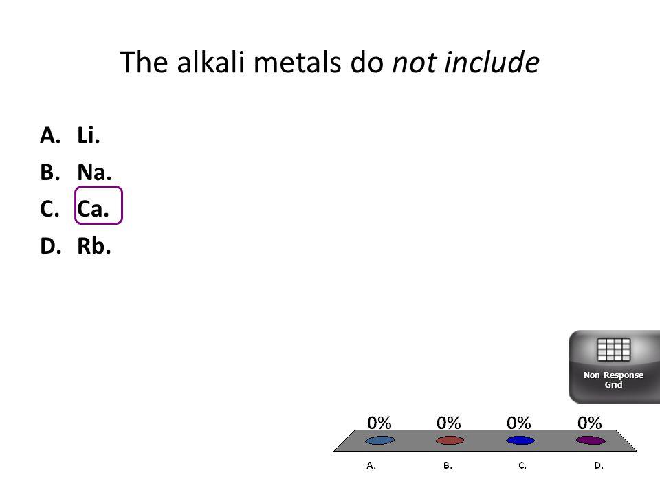 The alkali metals do not include A.Li. B.Na. C.Ca. D.Rb. Non-Response Grid
