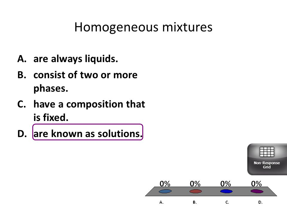 Homogeneous mixtures A.are always liquids.B.consist of two or more phases.