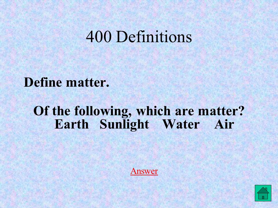 400 Definitions Define matter. Of the following, which are matter.