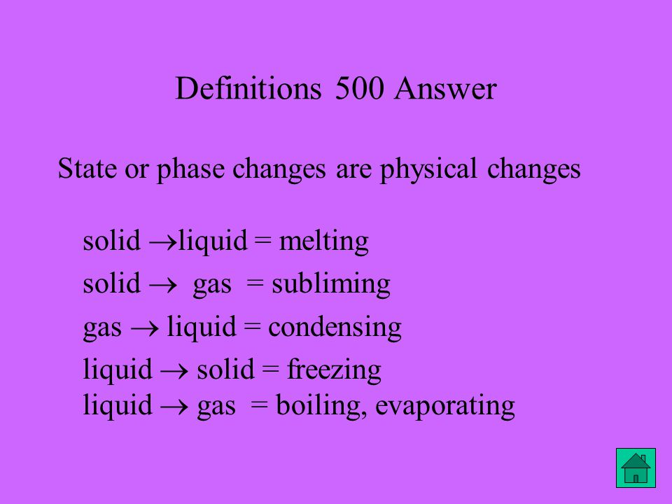 Definitions 500 Answer State or phase changes are physical changes solid  liquid = melting solid  gas = subliming gas  liquid = condensing liquid  solid = freezing liquid  gas = boiling, evaporating