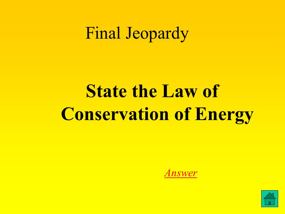 Answer to Final Jeopardy Energy cannot be created or destroyed but can be transformed into different types ex.