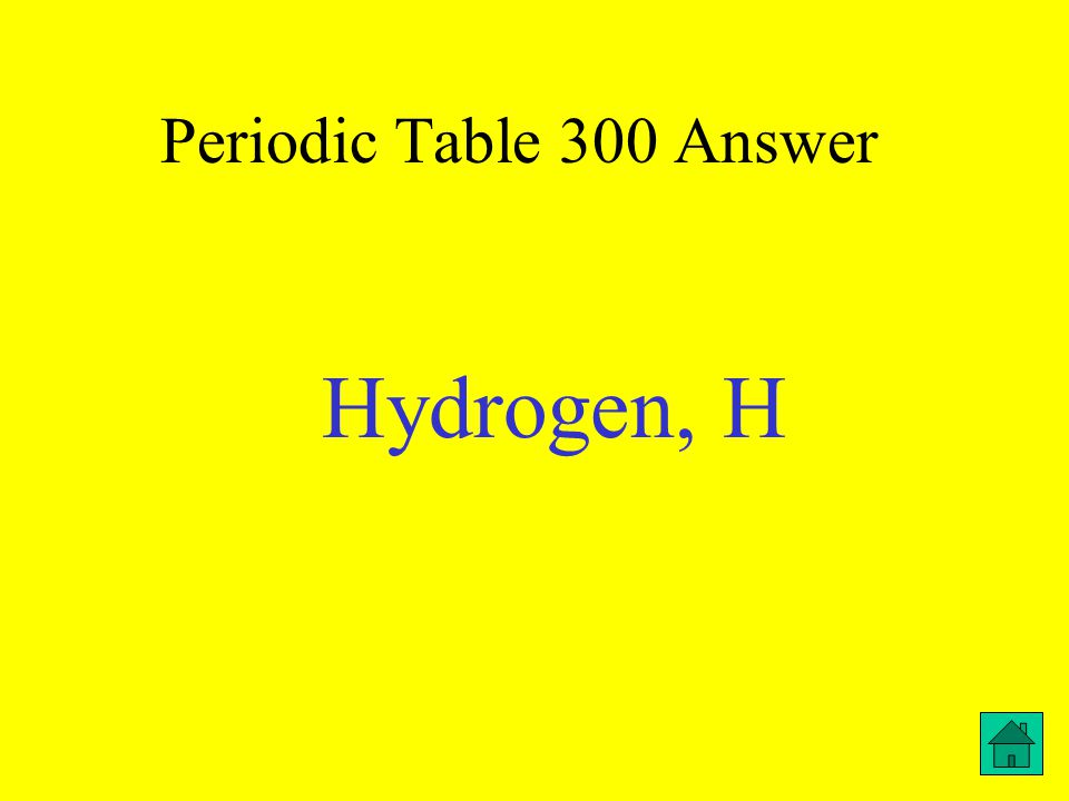 Periodic Table 300 Answer Hydrogen, H