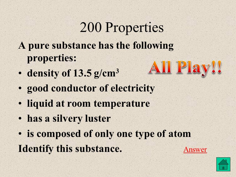 200 Properties A pure substance has the following properties: density of 13.5 g/cm 3 good conductor of electricity liquid at room temperature has a silvery luster is composed of only one type of atom Identify this substance.