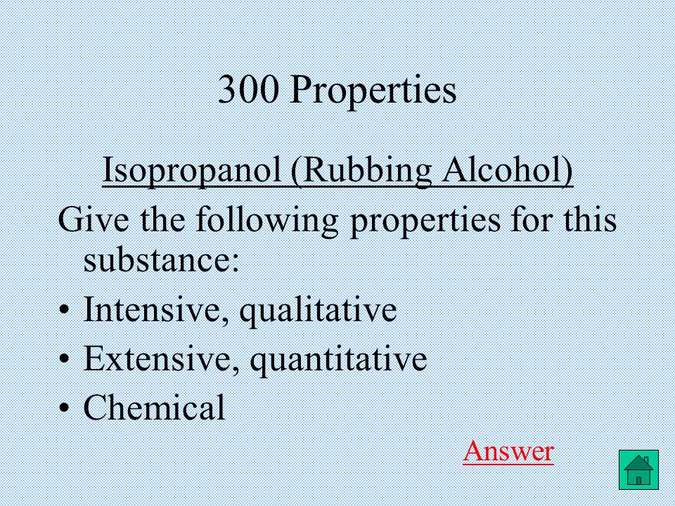 300 Properties Isopropanol (Rubbing Alcohol) Give the following properties for this substance: Intensive, qualitative Extensive, quantitative Chemical Answer Answer