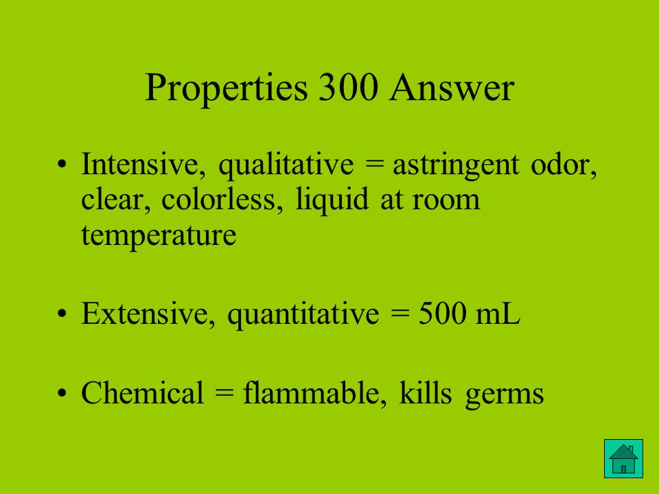Properties 300 Answer Intensive, qualitative = astringent odor, clear, colorless, liquid at room temperature Extensive, quantitative = 500 mL Chemical = flammable, kills germs