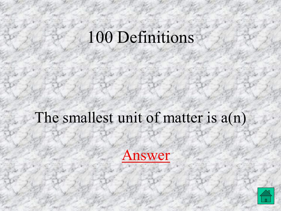 100 Definitions The smallest unit of matter is a(n) Answer Answer