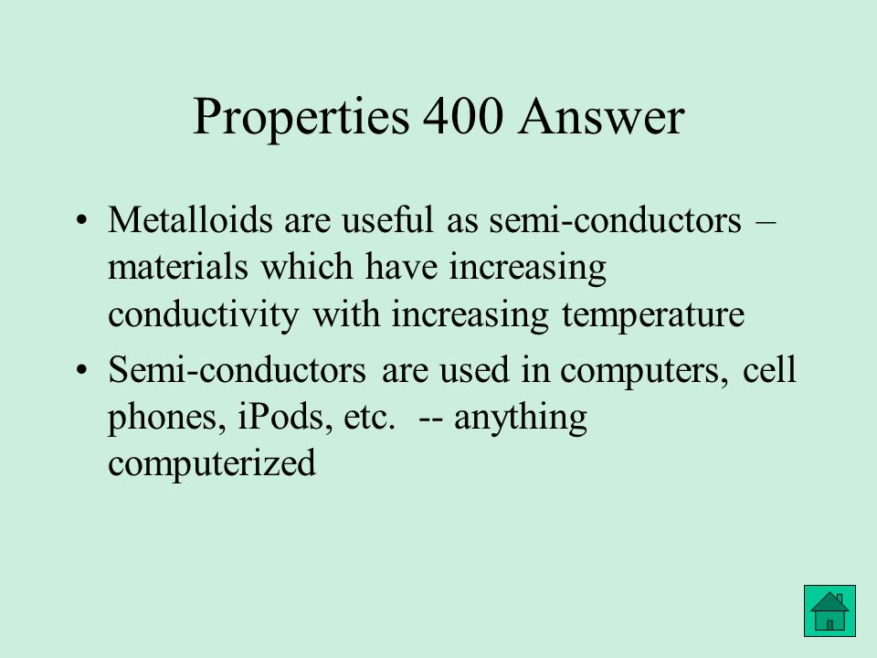 Properties 400 Answer Metalloids are useful as semi-conductors – materials which have increasing conductivity with increasing temperature Semi-conductors are used in computers, cell phones, iPods, etc.