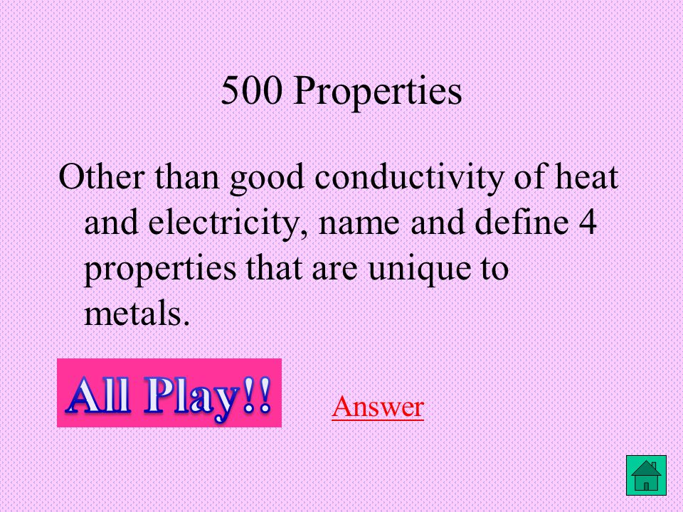 500 Properties Other than good conductivity of heat and electricity, name and define 4 properties that are unique to metals.