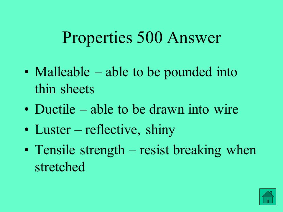 Properties 500 Answer Malleable – able to be pounded into thin sheets Ductile – able to be drawn into wire Luster – reflective, shiny Tensile strength – resist breaking when stretched