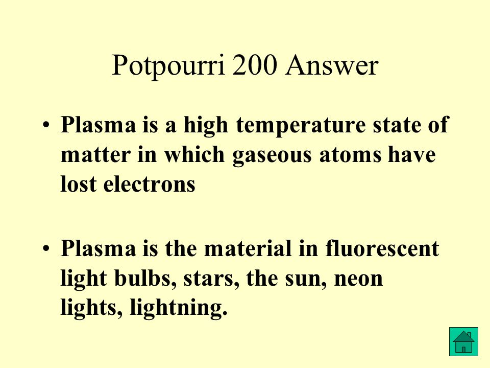 Potpourri 200 Answer Plasma is a high temperature state of matter in which gaseous atoms have lost electrons Plasma is the material in fluorescent light bulbs, stars, the sun, neon lights, lightning.