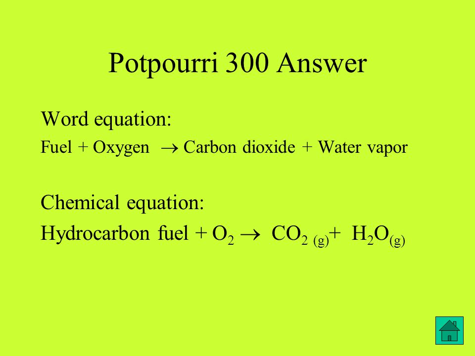 Potpourri 300 Answer Word equation: Fuel + Oxygen  Carbon dioxide + Water vapor Chemical equation: Hydrocarbon fuel + O 2  CO 2 (g) + H 2 O (g)