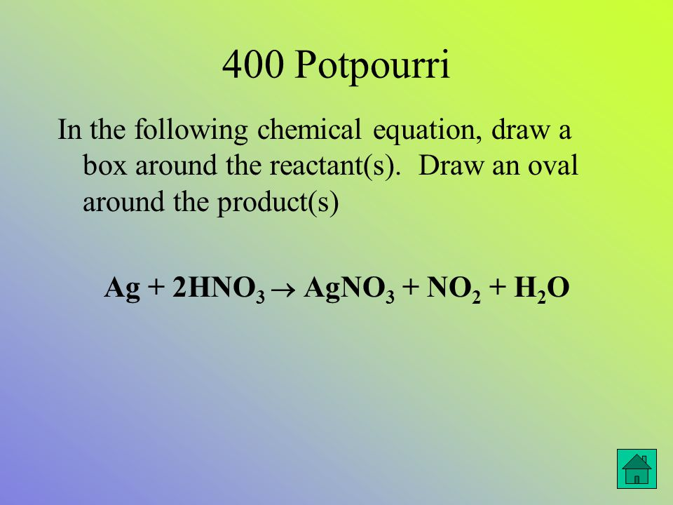 400 Potpourri In the following chemical equation, draw a box around the reactant(s).