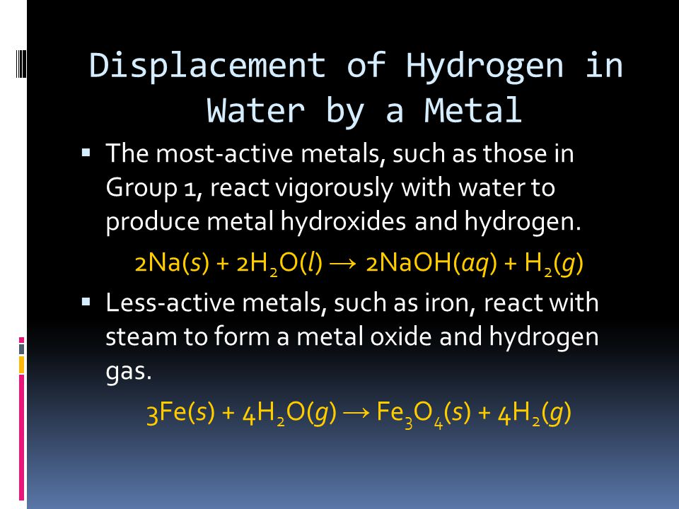 Displacement of Hydrogen in Water by a Metal  The most-active metals, such as those in Group 1, react vigorously with water to produce metal hydroxides and hydrogen.