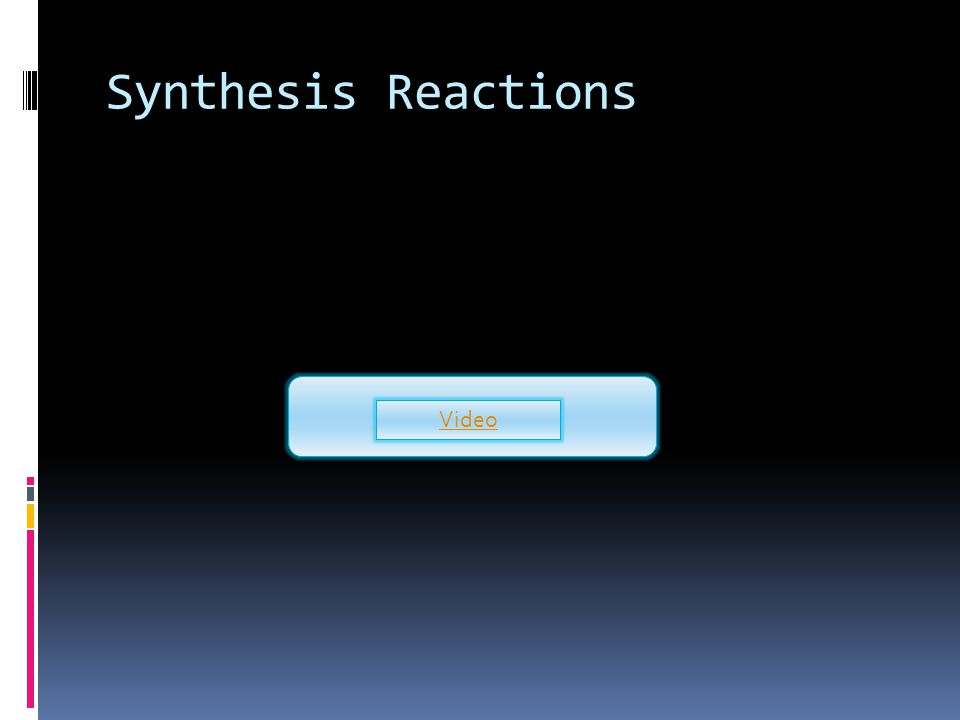 Synthesis Reactions with Oxygen and Sulfur  One simple type of synthesis reaction is the combination of an element with oxygen to produce an oxide of the element.