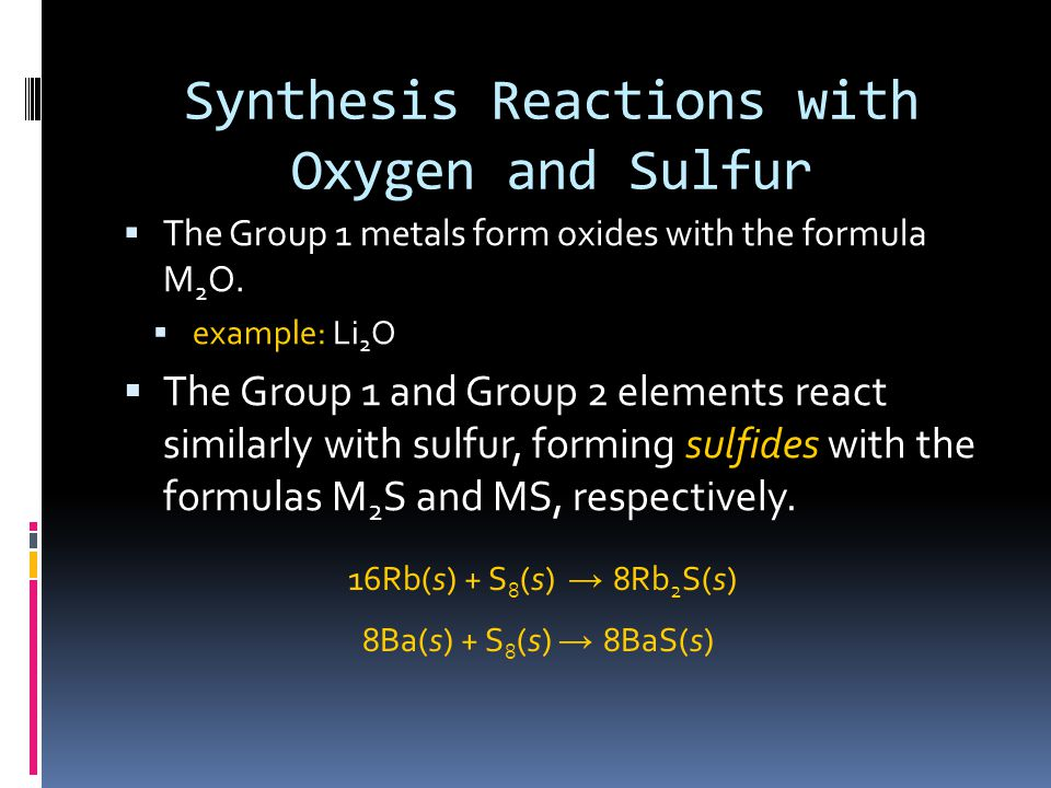 Synthesis Reactions with Oxygen and Sulfur  The Group 1 metals form oxides with the formula M 2 O.